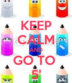 Poster: KEEP CALM AND GO TO  5'