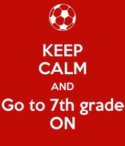 Poster: KEEP CALM AND Go to 7th grade ON