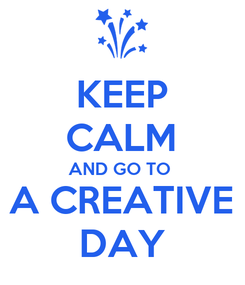 Poster: KEEP CALM AND GO TO  A CREATIVE DAY