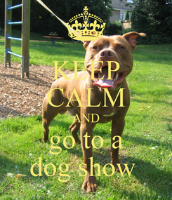 Poster: KEEP CALM AND go to a dog show