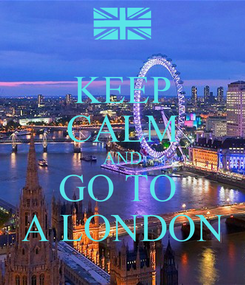 Poster: KEEP CALM AND GO TO  A LONDON
