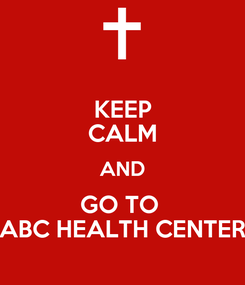 Poster: KEEP CALM AND GO TO  ABC HEALTH CENTER