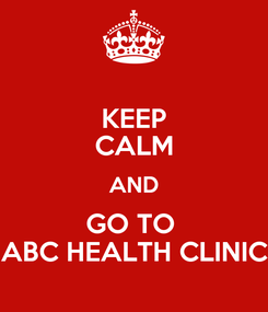Poster: KEEP CALM AND GO TO  ABC HEALTH CLINIC