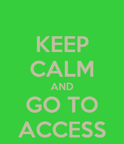 Poster: KEEP CALM AND GO TO ACCESS