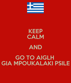 Poster: KEEP CALM AND GO TO AIGLH  GIA MPOUKALAKI PSILE