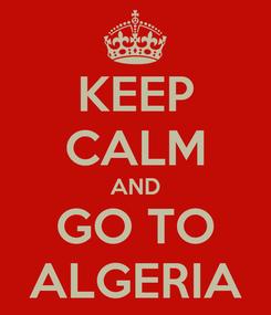 Poster: KEEP CALM AND GO TO ALGERIA