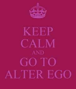 Poster: KEEP CALM AND GO TO ALTER EGO