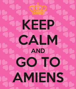Poster: KEEP CALM AND GO TO AMIENS