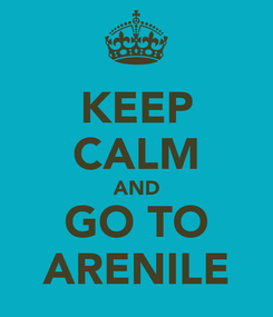 Poster: KEEP CALM AND GO TO ARENILE