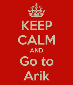 Poster: KEEP CALM AND Go to Arik