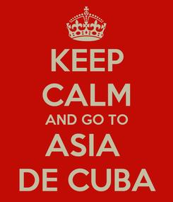 Poster: KEEP CALM AND GO TO ASIA  DE CUBA