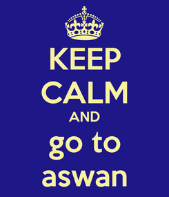 Poster: KEEP CALM AND go to aswan