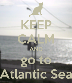 Poster: KEEP CALM AND go to Atlantic Sea