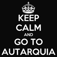Poster: KEEP CALM AND GO TO AUTARQUIA