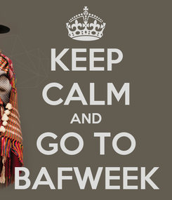 Poster: KEEP CALM AND GO TO BAFWEEK