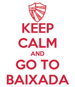 Poster: KEEP CALM AND GO TO BAIXADA