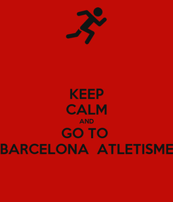 Poster: KEEP CALM AND GO TO  BARCELONA  ATLETISME