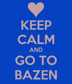 Poster: KEEP CALM AND GO TO BAZEN