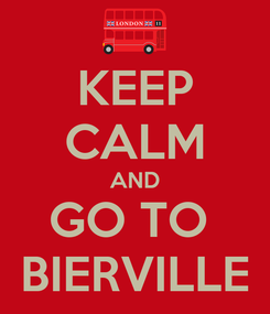 Poster: KEEP CALM AND GO TO  BIERVILLE