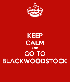 Poster: KEEP CALM AND GO TO BLACKWOODSTOCK