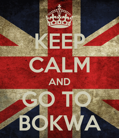 Poster: KEEP CALM AND GO TO  BOKWA