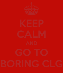 Poster: KEEP CALM AND GO TO BORING CLG