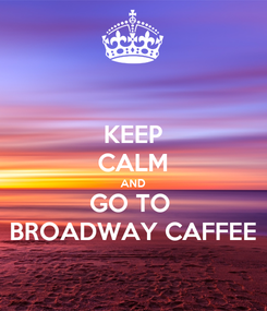 Poster: KEEP CALM AND GO TO  BROADWAY CAFFEE
