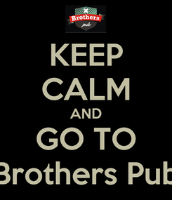 Poster: KEEP CALM AND GO TO Brothers Pub