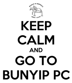 Poster: KEEP CALM AND GO TO BUNYIP PC