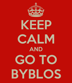 Poster: KEEP CALM AND GO TO BYBLOS