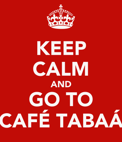 Poster: KEEP CALM AND GO TO CAFÉ TABAÁ