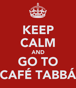 Poster: KEEP CALM AND GO TO CAFÉ TABBÁ