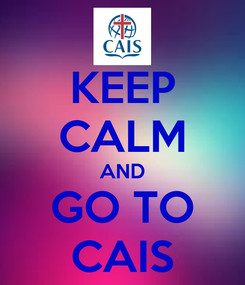 Poster: KEEP CALM AND GO TO CAIS