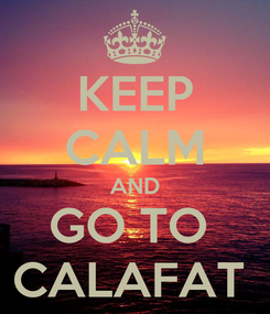 Poster: KEEP CALM AND GO TO  CALAFAT