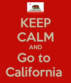 Poster: KEEP CALM AND Go to  California
