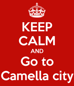 Poster: KEEP CALM AND Go to Camella city