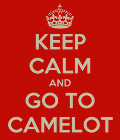 Poster: KEEP CALM AND GO TO CAMELOT