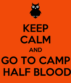 Poster: KEEP CALM AND GO TO CAMP  HALF BLOOD