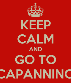 Poster: KEEP CALM AND GO TO CAPANNINO