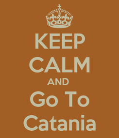 Poster: KEEP CALM AND  Go To Catania