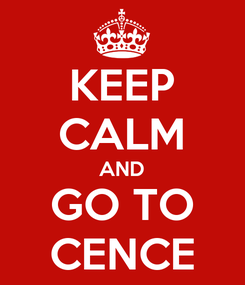 Poster: KEEP CALM AND GO TO CENCE