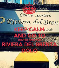 Poster: KEEP CALM AND GO TO CENTRO SPORTIVO RIVIERA DEL BRENTA DOLO