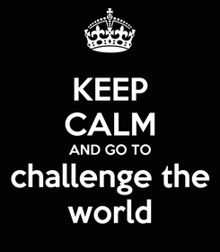 Poster: KEEP CALM AND GO TO challenge the world