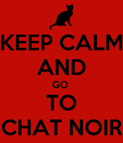 Poster: KEEP CALM AND GO  TO CHAT NOIR