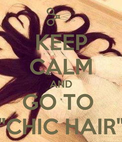 "Poster: KEEP CALM AND GO TO  ""CHIC HAIR"""