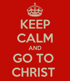 Poster: KEEP CALM AND GO TO  CHRIST