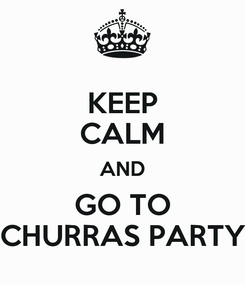 Poster: KEEP CALM AND GO TO CHURRAS PARTY
