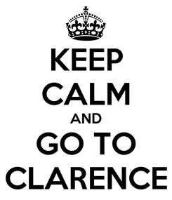 Poster: KEEP CALM AND GO TO CLARENCE
