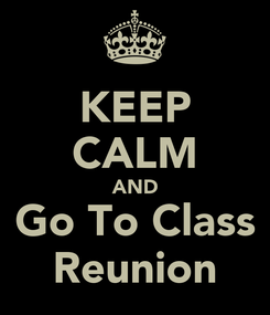 Poster: KEEP CALM AND Go To Class Reunion