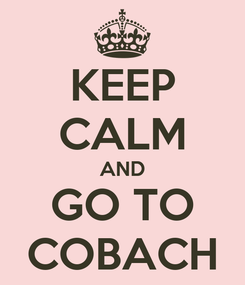 Poster: KEEP CALM AND GO TO COBACH